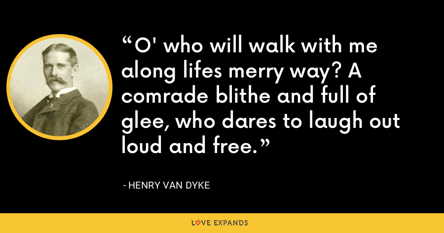 O' who will walk with me along lifes merry way? A comrade blithe and full of glee, who dares to laugh out loud and free. - Henry Van Dyke