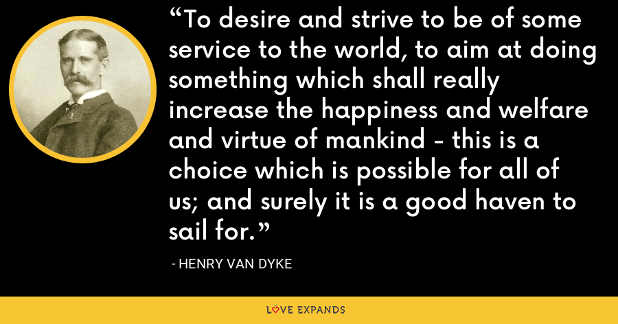 To desire and strive to be of some service to the world, to aim at doing something which shall really increase the happiness and welfare and virtue of mankind - this is a choice which is possible for all of us; and surely it is a good haven to sail for. - Henry Van Dyke