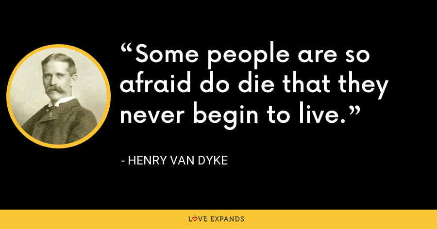 Some people are so afraid do die that they never begin to live. - Henry Van Dyke