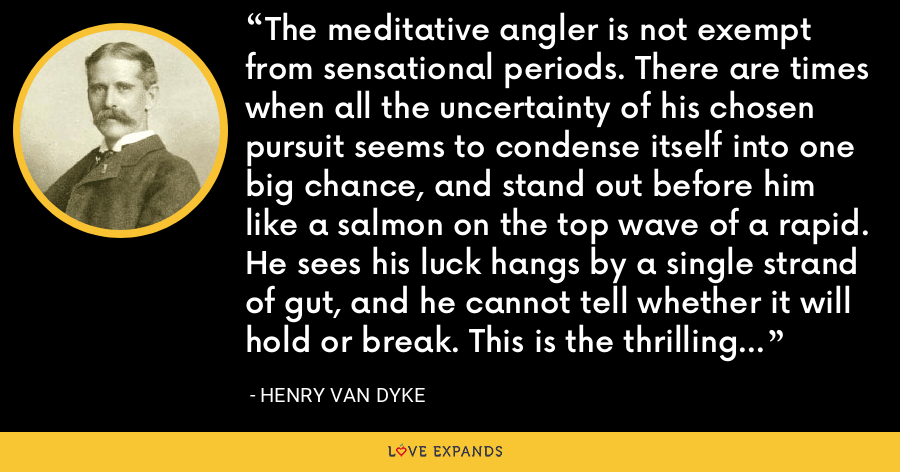 The meditative angler is not exempt from sensational periods. There are times when all the uncertainty of his chosen pursuit seems to condense itself into one big chance, and stand out before him like a salmon on the top wave of a rapid. He sees his luck hangs by a single strand of gut, and he cannot tell whether it will hold or break. This is the thrilling moment and he never forgets it. - Henry Van Dyke