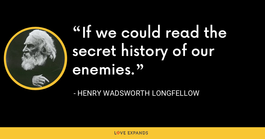 If we could read the secret history of our enemies. - Henry Wadsworth Longfellow