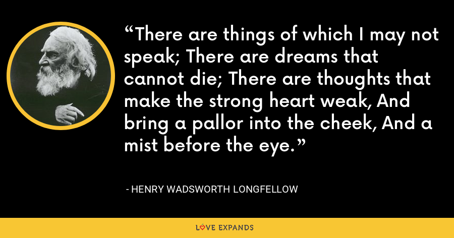There are things of which I may not speak; There are dreams that cannot die; There are thoughts that make the strong heart weak, And bring a pallor into the cheek, And a mist before the eye. - Henry Wadsworth Longfellow