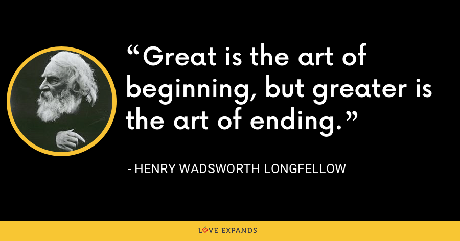 Great is the art of beginning, but greater is the art of ending. - Henry Wadsworth Longfellow