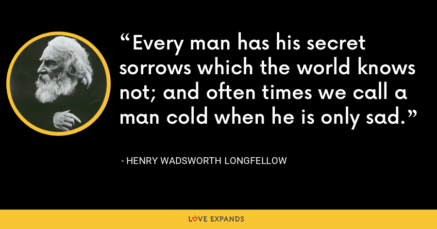 Every man has his secret sorrows which the world knows not; and often times we call a man cold when he is only sad. - Henry Wadsworth Longfellow