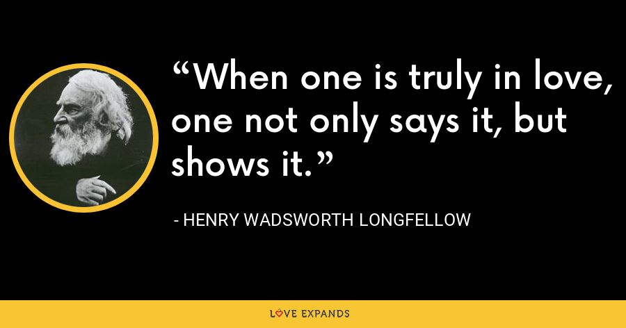 When one is truly in love, one not only says it, but shows it. - Henry Wadsworth Longfellow