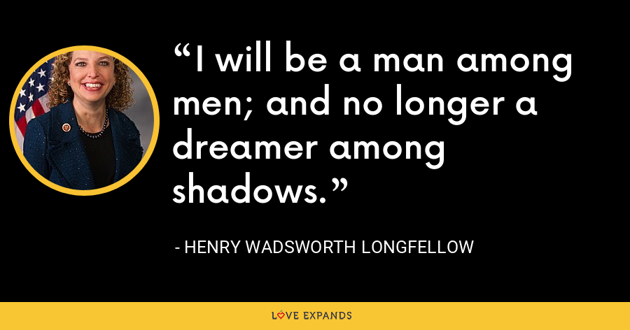 I will be a man among men; and no longer a dreamer among shadows. - Henry Wadsworth Longfellow