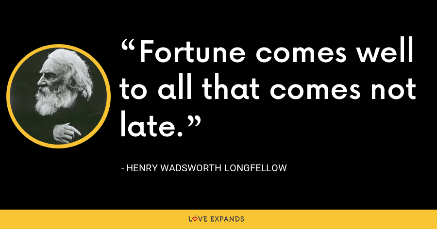 Fortune comes well to all that comes not late. - Henry Wadsworth Longfellow
