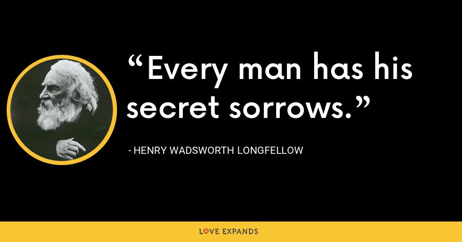 Every man has his secret sorrows. - Henry Wadsworth Longfellow