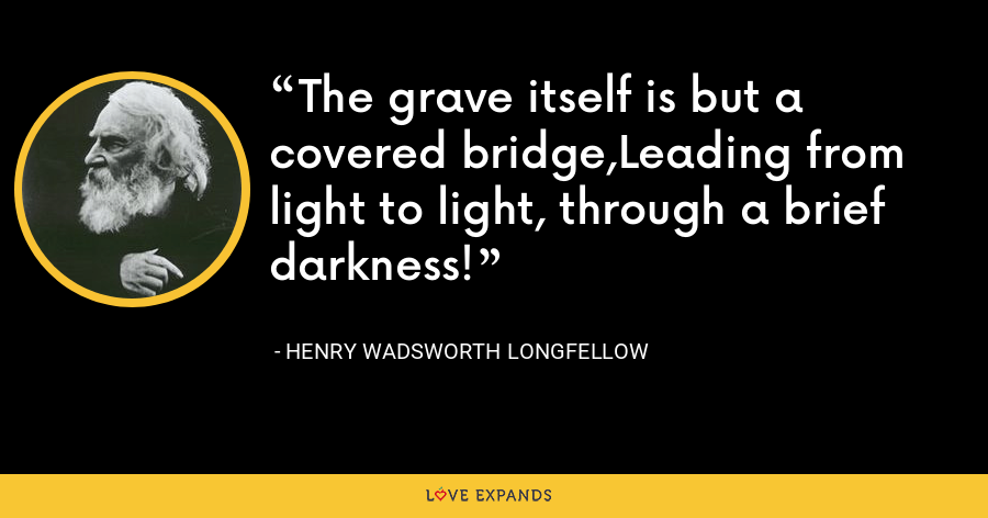 The grave itself is but a covered bridge,Leading from light to light, through a brief darkness! - Henry Wadsworth Longfellow