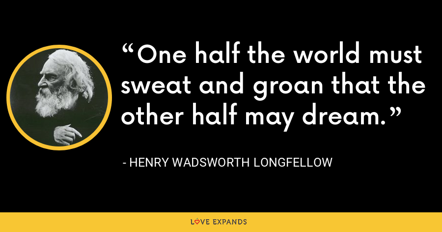 One half the world must sweat and groan that the other half may dream. - Henry Wadsworth Longfellow