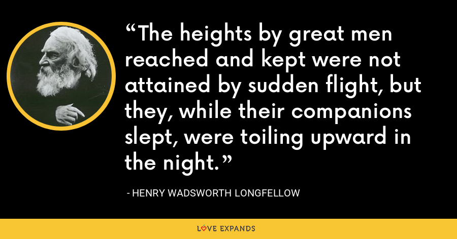 The heights by great men reached and kept were not attained by sudden flight, but they, while their companions slept, were toiling upward in the night. - Henry Wadsworth Longfellow