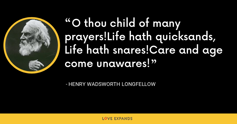 O thou child of many prayers!Life hath quicksands, Life hath snares!Care and age come unawares! - Henry Wadsworth Longfellow