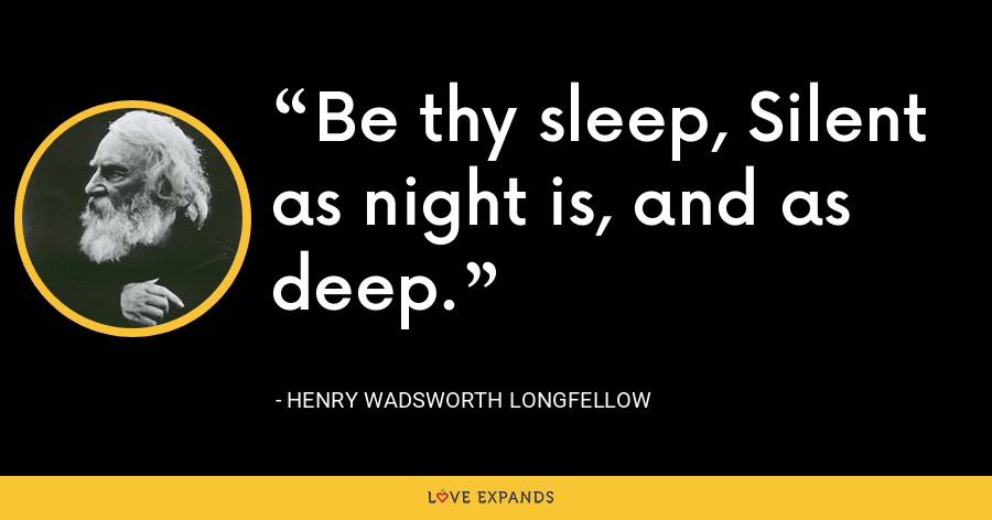 Be thy sleep, Silent as night is, and as deep. - Henry Wadsworth Longfellow