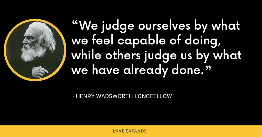 We judge ourselves by what we feel capable of doing, while others judge us by what we have already done. - Henry Wadsworth Longfellow