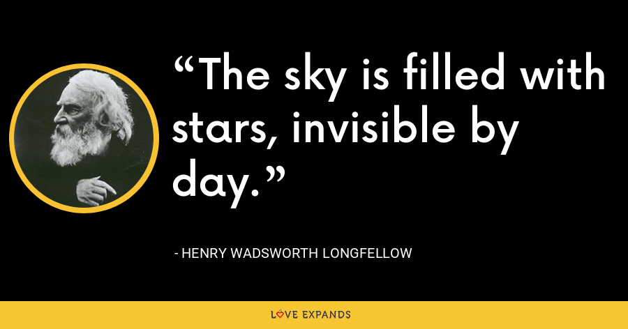 The sky is filled with stars, invisible by day. - Henry Wadsworth Longfellow