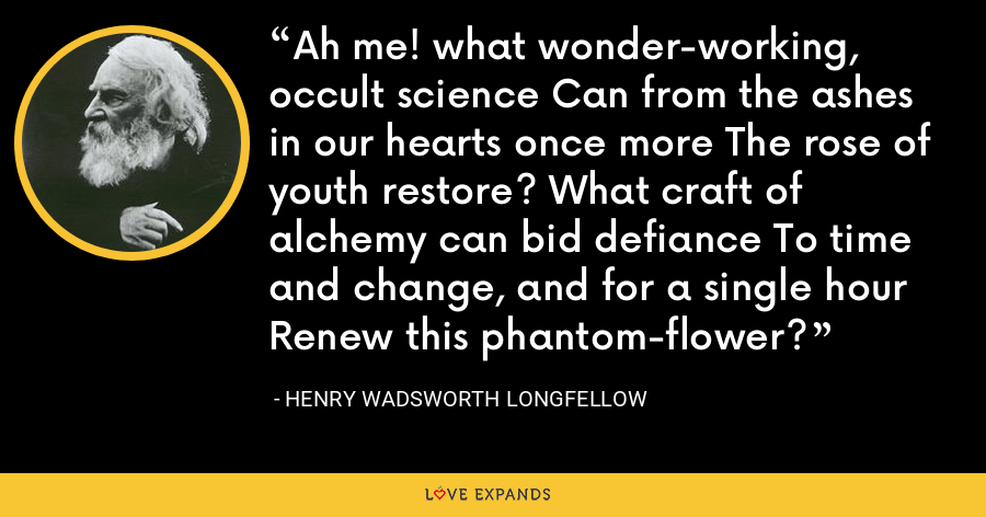 Ah me! what wonder-working, occult science Can from the ashes in our hearts once more The rose of youth restore? What craft of alchemy can bid defiance To time and change, and for a single hour Renew this phantom-flower? - Henry Wadsworth Longfellow