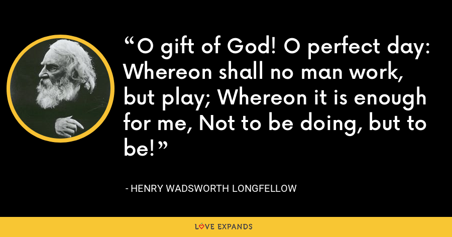 O gift of God! O perfect day: Whereon shall no man work, but play; Whereon it is enough for me, Not to be doing, but to be! - Henry Wadsworth Longfellow