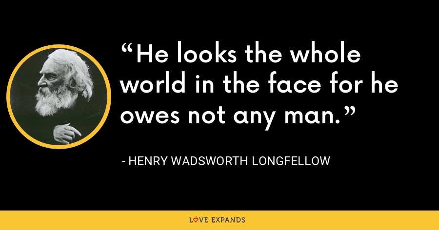He looks the whole world in the face for he owes not any man. - Henry Wadsworth Longfellow