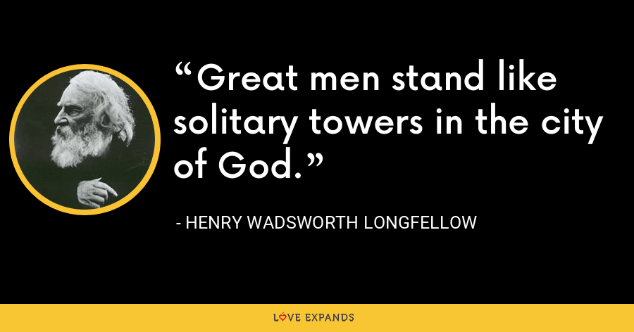 Great men stand like solitary towers in the city of God. - Henry Wadsworth Longfellow