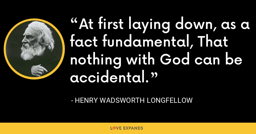 At first laying down, as a fact fundamental, That nothing with God can be accidental. - Henry Wadsworth Longfellow