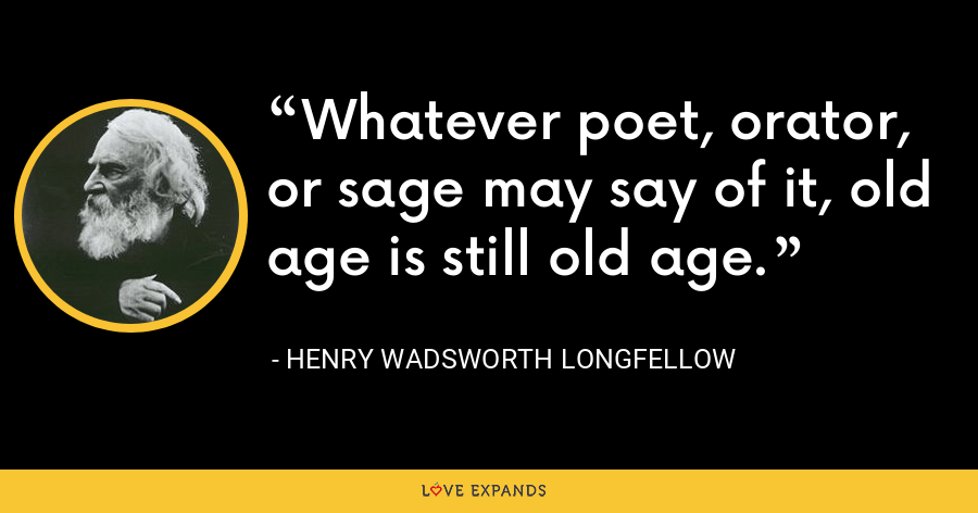 Whatever poet, orator, or sage may say of it, old age is still old age. - Henry Wadsworth Longfellow