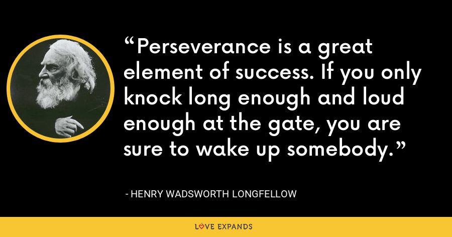Perseverance is a great element of success. If you only knock long enough and loud enough at the gate, you are sure to wake up somebody. - Henry Wadsworth Longfellow