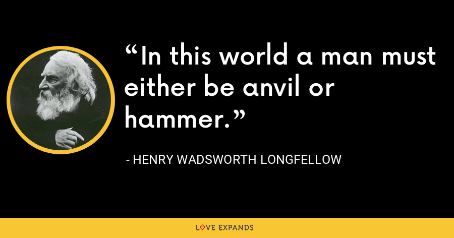 In this world a man must either be anvil or hammer. - Henry Wadsworth Longfellow