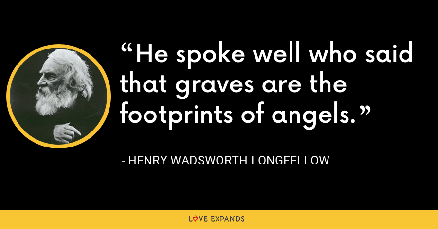 He spoke well who said that graves are the footprints of angels. - Henry Wadsworth Longfellow