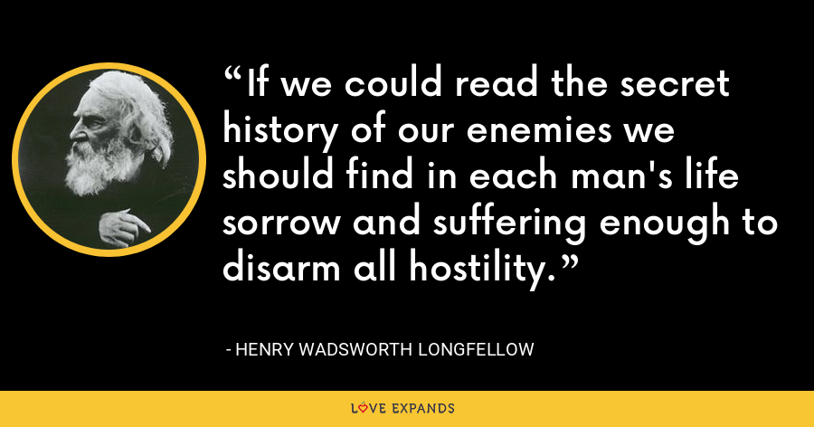 If we could read the secret history of our enemies we should find in each man's life sorrow and suffering enough to disarm all hostility. - Henry Wadsworth Longfellow
