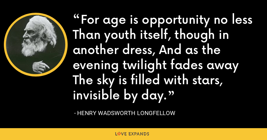 For age is opportunity no less Than youth itself, though in another dress, And as the evening twilight fades away The sky is filled with stars, invisible by day. - Henry Wadsworth Longfellow