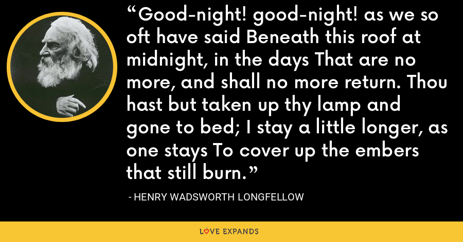 Good-night! good-night! as we so oft have said Beneath this roof at midnight, in the days That are no more, and shall no more return. Thou hast but taken up thy lamp and gone to bed; I stay a little longer, as one stays To cover up the embers that still burn. - Henry Wadsworth Longfellow