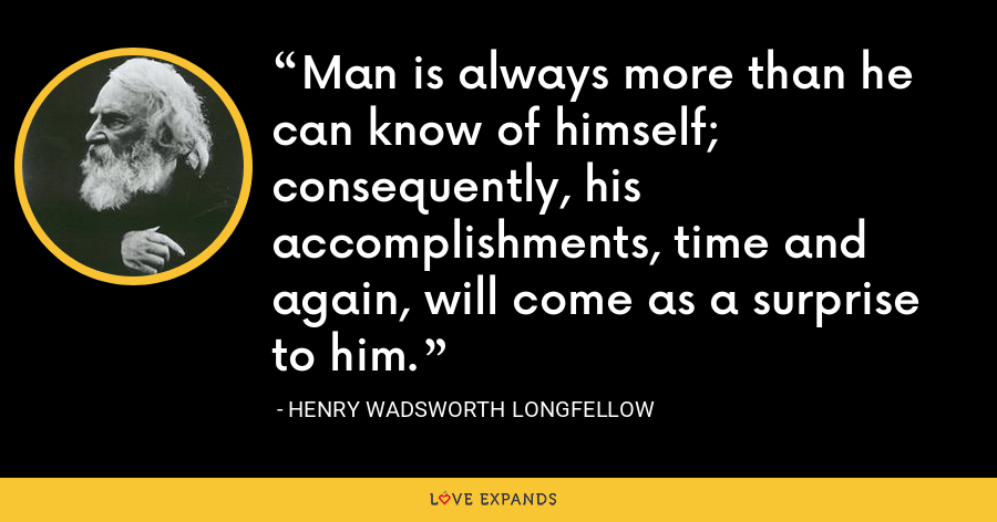 Man is always more than he can know of himself; consequently, his accomplishments, time and again, will come as a surprise to him. - Henry Wadsworth Longfellow