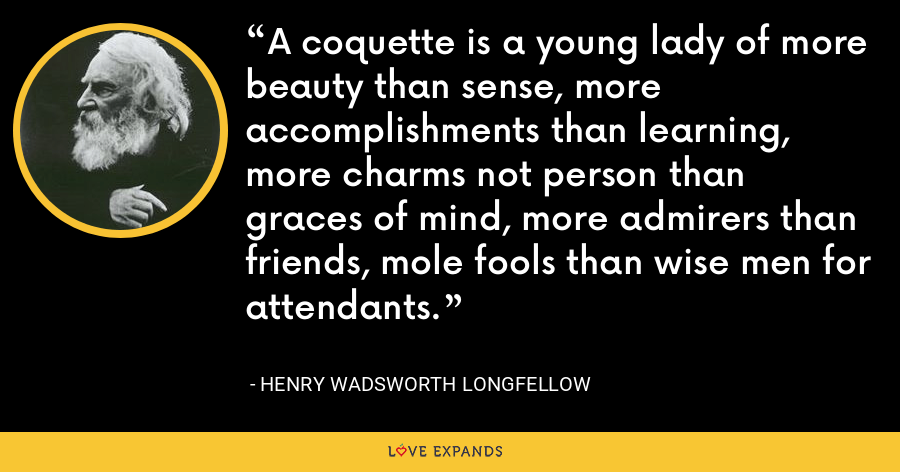 A coquette is a young lady of more beauty than sense, more accomplishments than learning, more charms not person than graces of mind, more admirers than friends, mole fools than wise men for attendants. - Henry Wadsworth Longfellow