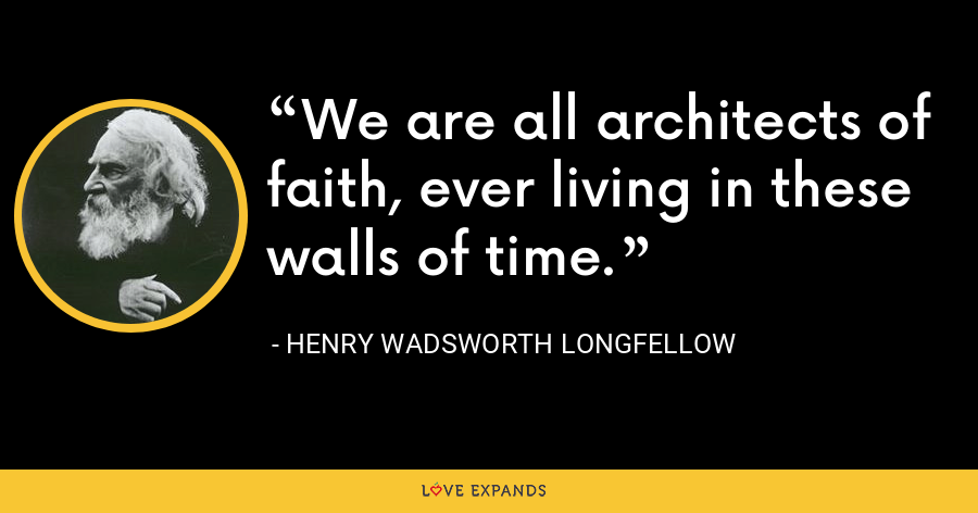 We are all architects of faith, ever living in these walls of time. - Henry Wadsworth Longfellow