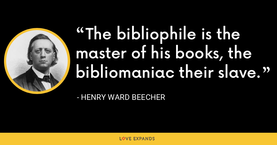 The bibliophile is the master of his books, the bibliomaniac their slave. - Henry Ward Beecher