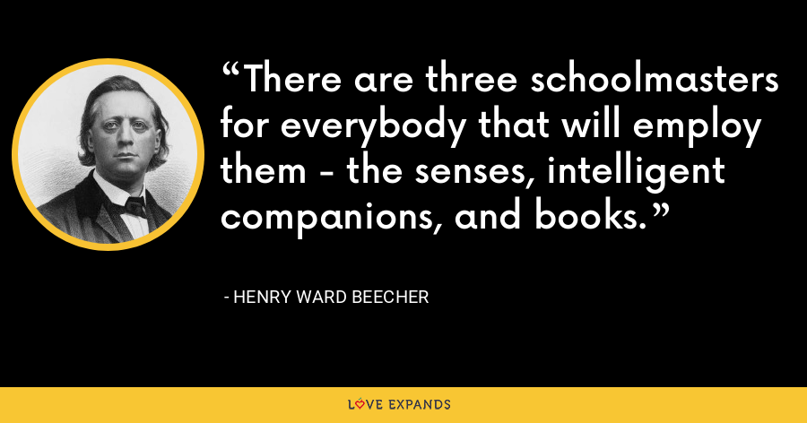There are three schoolmasters for everybody that will employ them - the senses, intelligent companions, and books. - Henry Ward Beecher