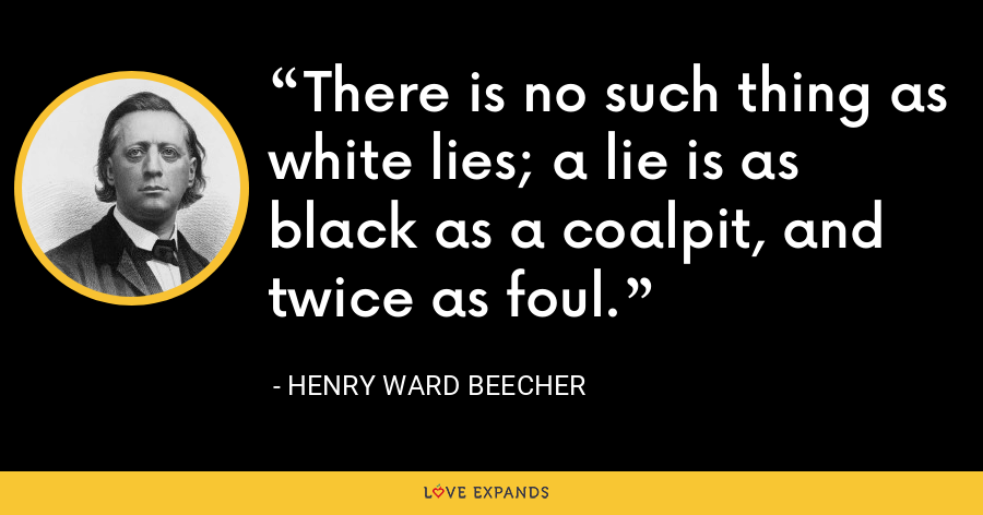 There is no such thing as white lies; a lie is as black as a coalpit, and twice as foul. - Henry Ward Beecher