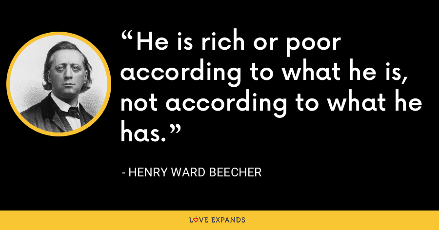 He is rich or poor according to what he is, not according to what he has. - Henry Ward Beecher