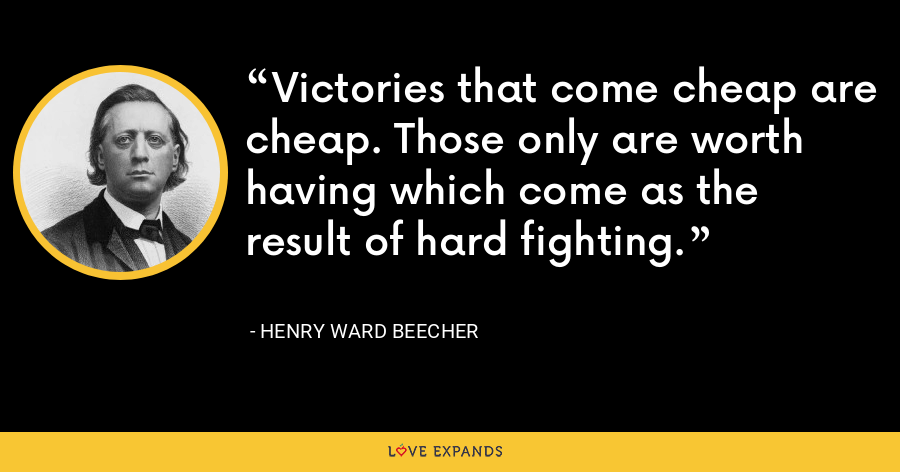 Victories that come cheap are cheap. Those only are worth having which come as the result of hard fighting. - Henry Ward Beecher