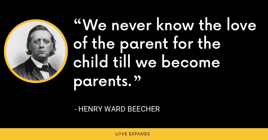 We never know the love of the parent for the child till we become parents. - Henry Ward Beecher