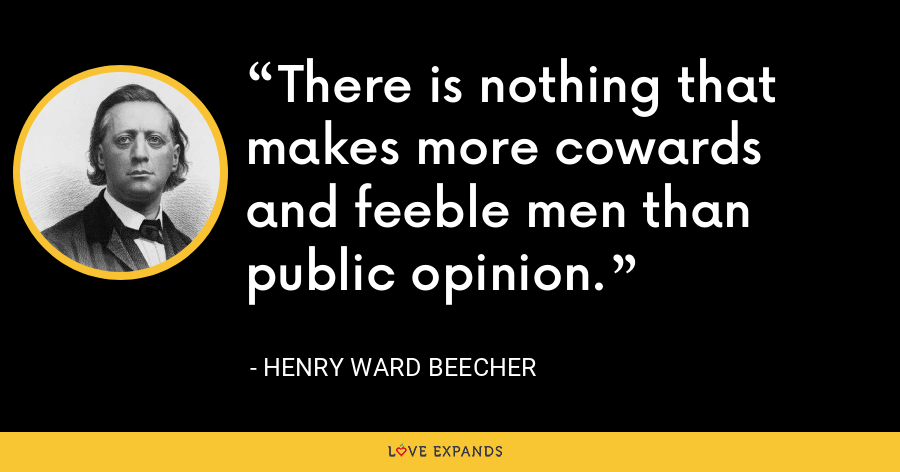 There is nothing that makes more cowards and feeble men than public opinion. - Henry Ward Beecher