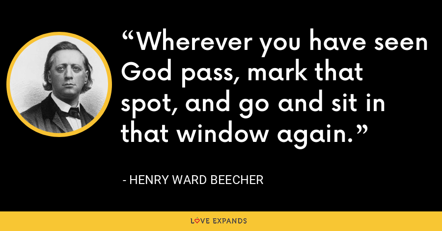 Wherever you have seen God pass, mark that spot, and go and sit in that window again. - Henry Ward Beecher