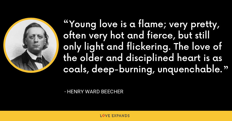 Young love is a flame; very pretty, often very hot and fierce, but still only light and flickering. The love of the older and disciplined heart is as coals, deep-burning, unquenchable. - Henry Ward Beecher