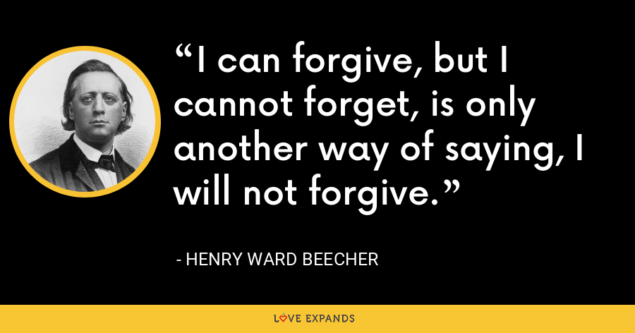 I can forgive, but I cannot forget, is only another way of saying, I will not forgive. - Henry Ward Beecher