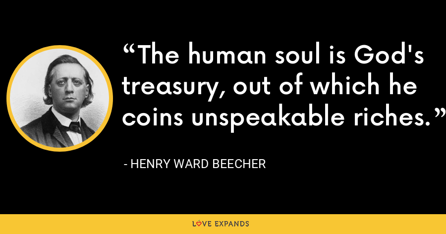The human soul is God's treasury, out of which he coins unspeakable riches. - Henry Ward Beecher