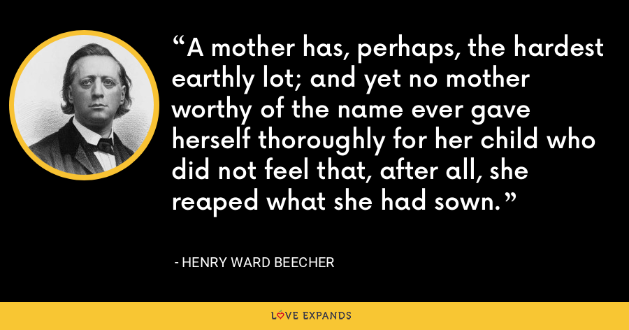 A mother has, perhaps, the hardest earthly lot; and yet no mother worthy of the name ever gave herself thoroughly for her child who did not feel that, after all, she reaped what she had sown. - Henry Ward Beecher