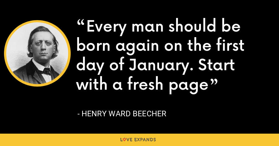 Every man should be born again on the first day of January. Start with a fresh page - Henry Ward Beecher