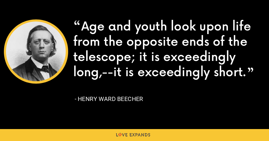 Age and youth look upon life from the opposite ends of the telescope; it is exceedingly long,--it is exceedingly short. - Henry Ward Beecher