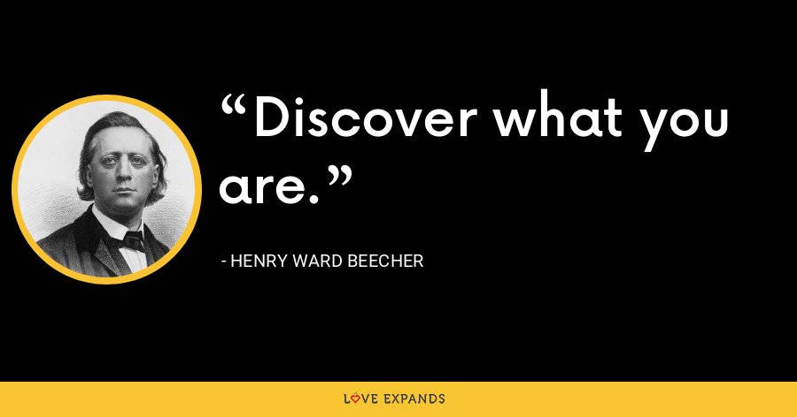 Discover what you are. - Henry Ward Beecher