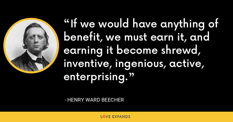 If we would have anything of benefit, we must earn it, and earning it become shrewd, inventive, ingenious, active, enterprising. - Henry Ward Beecher